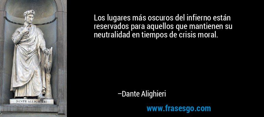 Los lugares más oscuros del infierno están reservados para aquellos que mantienen su neutralidad en tiempos de crisis moral. – Dante Alighieri