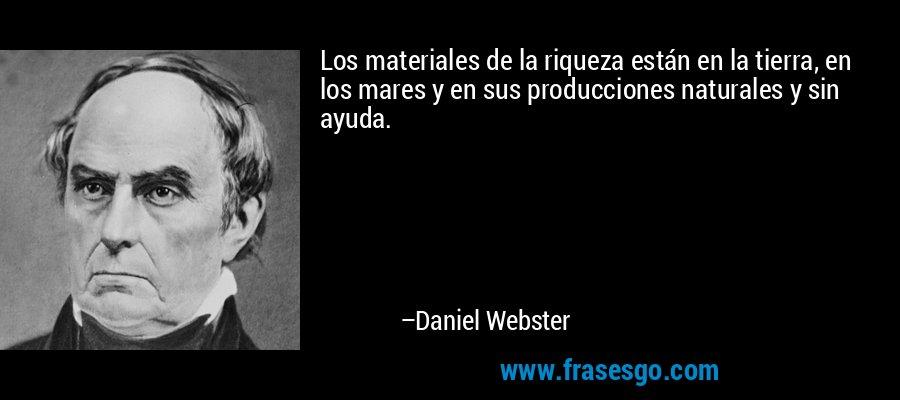 Los materiales de la riqueza están en la tierra, en los mares y en sus producciones naturales y sin ayuda. – Daniel Webster