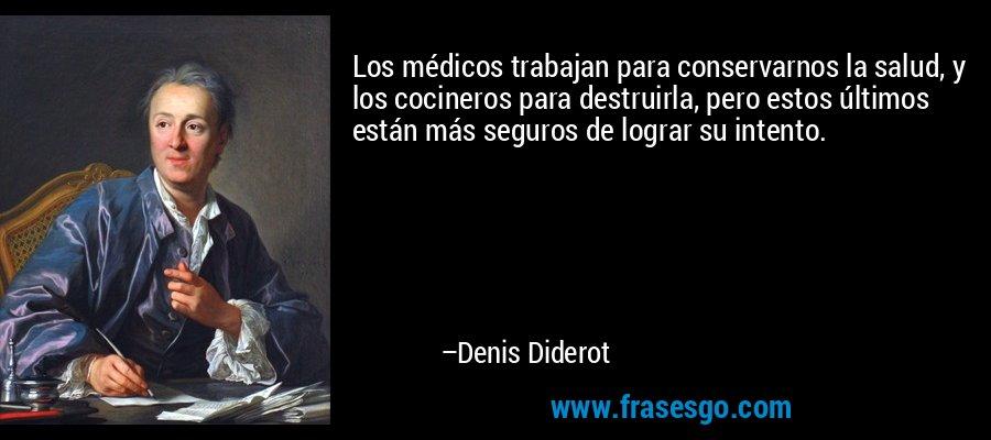 Los médicos trabajan para conservarnos la salud, y los cocineros para destruirla, pero estos últimos están más seguros de lograr su intento. – Denis Diderot