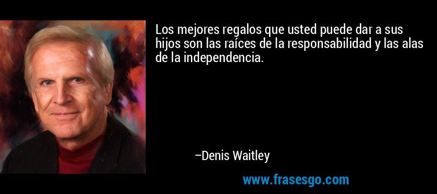 Los mejores regalos que usted puede dar a sus hijos son las raíces de la responsabilidad y las alas de la independencia. – Denis Waitley