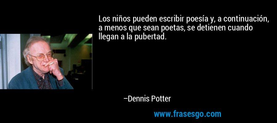 Los niños pueden escribir poesía y, a continuación, a menos que sean poetas, se detienen cuando llegan a la pubertad. – Dennis Potter