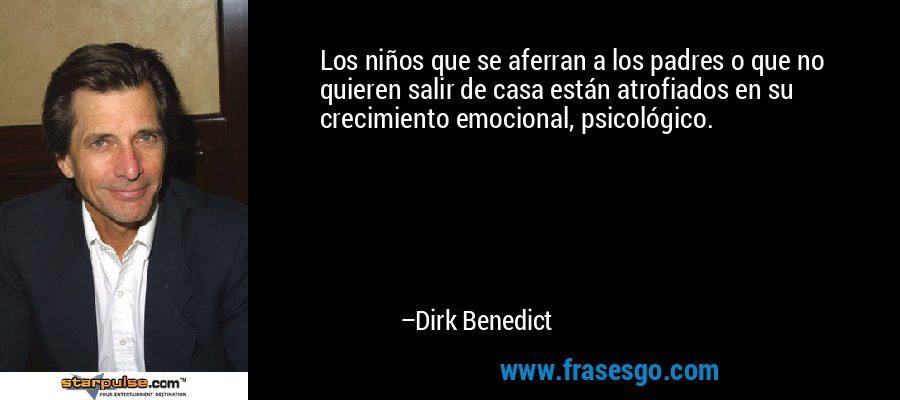 Los niños que se aferran a los padres o que no quieren salir de casa están atrofiados en su crecimiento emocional, psicológico. – Dirk Benedict