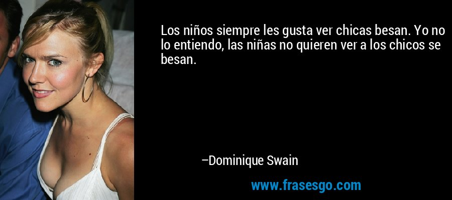 Los niños siempre les gusta ver chicas besan. Yo no lo entiendo, las niñas no quieren ver a los chicos se besan. – Dominique Swain