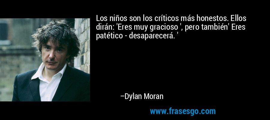 Los niños son los críticos más honestos. Ellos dirán: 'Eres muy gracioso ', pero también' Eres patético - desaparecerá. ' – Dylan Moran