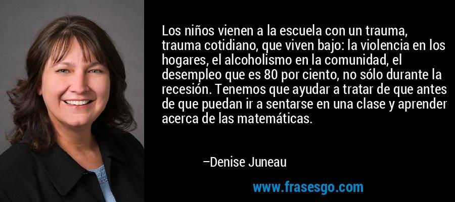 Los niños vienen a la escuela con un trauma, trauma cotidiano, que viven bajo: la violencia en los hogares, el alcoholismo en la comunidad, el desempleo que es 80 por ciento, no sólo durante la recesión. Tenemos que ayudar a tratar de que antes de que puedan ir a sentarse en una clase y aprender acerca de las matemáticas. – Denise Juneau