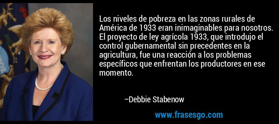 Los niveles de pobreza en las zonas rurales de América de 1933 eran inimaginables para nosotros. El proyecto de ley agrícola 1933, que introdujo el control gubernamental sin precedentes en la agricultura, fue una reacción a los problemas específicos que enfrentan los productores en ese momento. – Debbie Stabenow