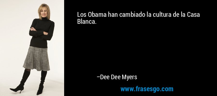 Los Obama han cambiado la cultura de la Casa Blanca. – Dee Dee Myers