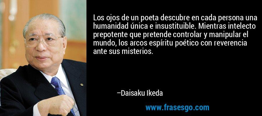 Los ojos de un poeta descubre en cada persona una humanidad única e insustituible. Mientras intelecto prepotente que pretende controlar y manipular el mundo, los arcos espíritu poético con reverencia ante sus misterios. – Daisaku Ikeda