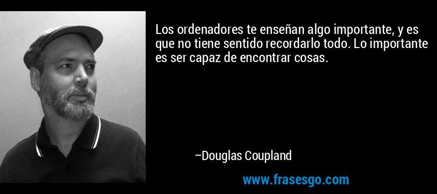Los ordenadores te enseñan algo importante, y es que no tiene sentido recordarlo todo. Lo importante es ser capaz de encontrar cosas. – Douglas Coupland