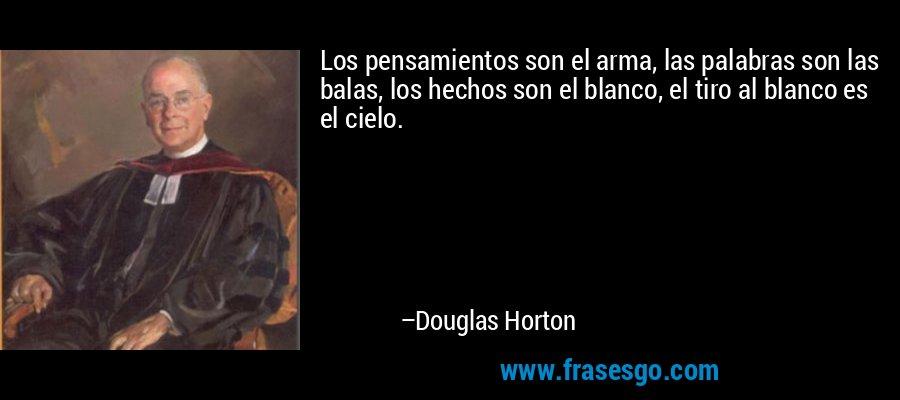 Los pensamientos son el arma, las palabras son las balas, los hechos son el blanco, el tiro al blanco es el cielo. – Douglas Horton