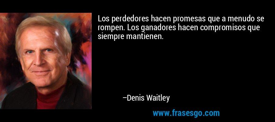 Los perdedores hacen promesas que a menudo se rompen. Los ganadores hacen compromisos que siempre mantienen. – Denis Waitley