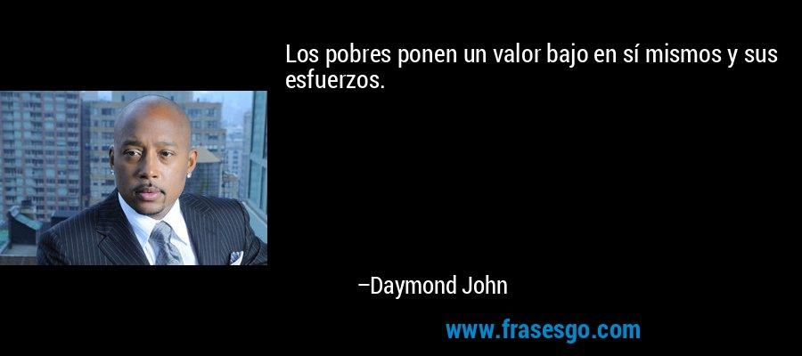 Los pobres ponen un valor bajo en sí mismos y sus esfuerzos. – Daymond John