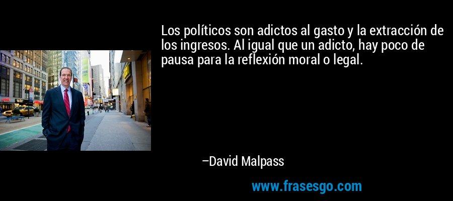 Los políticos son adictos al gasto y la extracción de los ingresos. Al igual que un adicto, hay poco de pausa para la reflexión moral o legal. – David Malpass