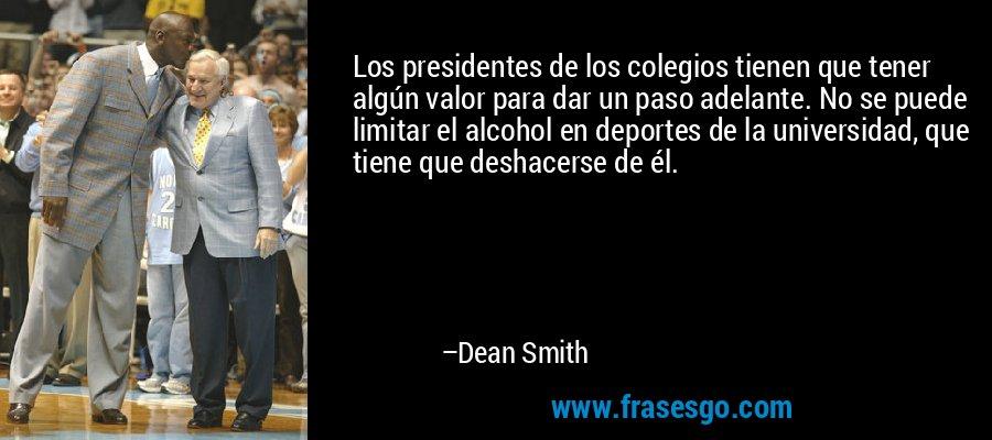 Los presidentes de los colegios tienen que tener algún valor para dar un paso adelante. No se puede limitar el alcohol en deportes de la universidad, que tiene que deshacerse de él. – Dean Smith