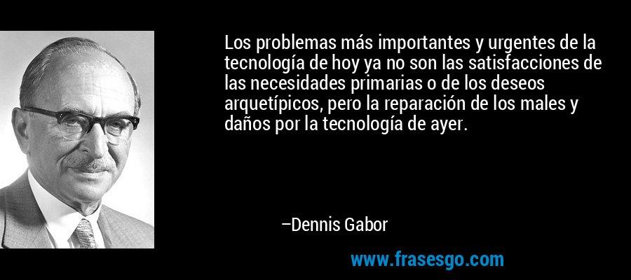 Los problemas más importantes y urgentes de la tecnología de hoy ya no son las satisfacciones de las necesidades primarias o de los deseos arquetípicos, pero la reparación de los males y daños por la tecnología de ayer. – Dennis Gabor