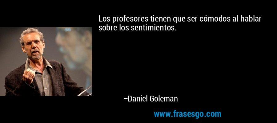 Los profesores tienen que ser cómodos al hablar sobre los sentimientos. – Daniel Goleman