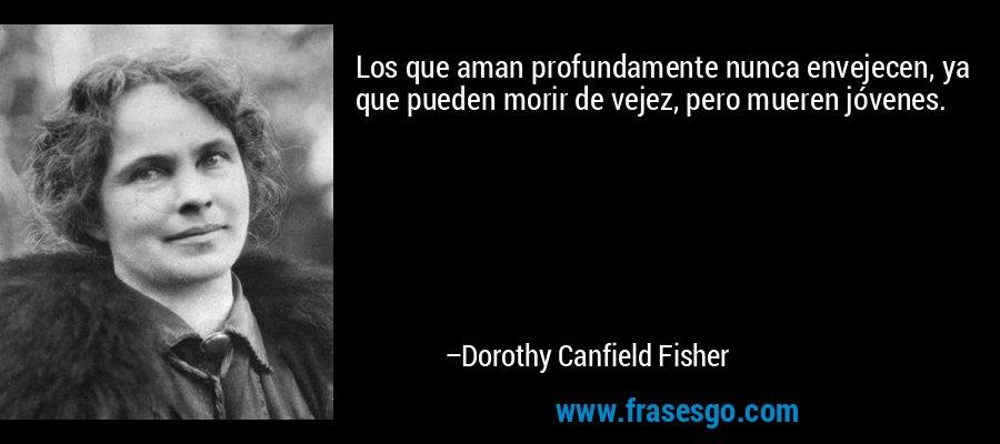 Los que aman profundamente nunca envejecen, ya que pueden morir de vejez, pero mueren jóvenes. – Dorothy Canfield Fisher