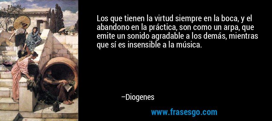 Los que tienen la virtud siempre en la boca, y el abandono en la práctica, son como un arpa, que emite un sonido agradable a los demás, mientras que sí es insensible a la música. – Diogenes