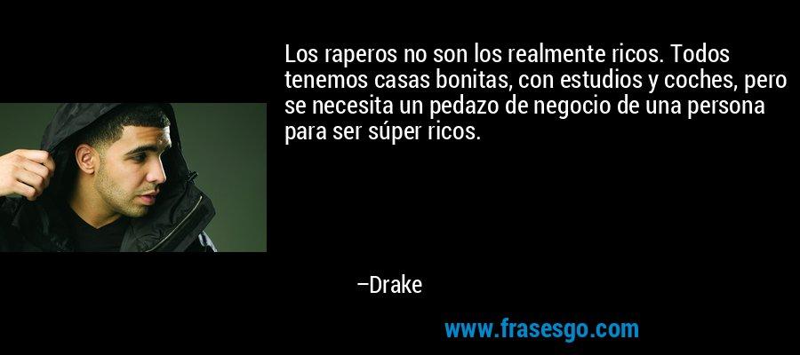 Los raperos no son los realmente ricos. Todos tenemos casas bonitas, con estudios y coches, pero se necesita un pedazo de negocio de una persona para ser súper ricos. – Drake