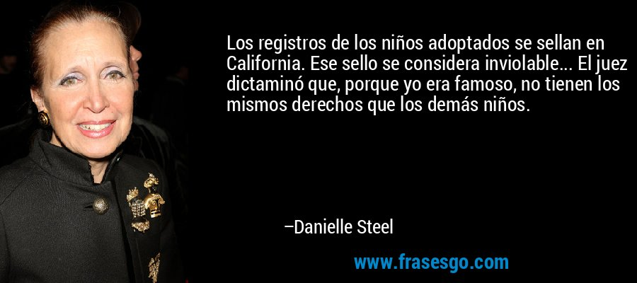 Los registros de los niños adoptados se sellan en California. Ese sello se considera inviolable... El juez dictaminó que, porque yo era famoso, no tienen los mismos derechos que los demás niños. – Danielle Steel