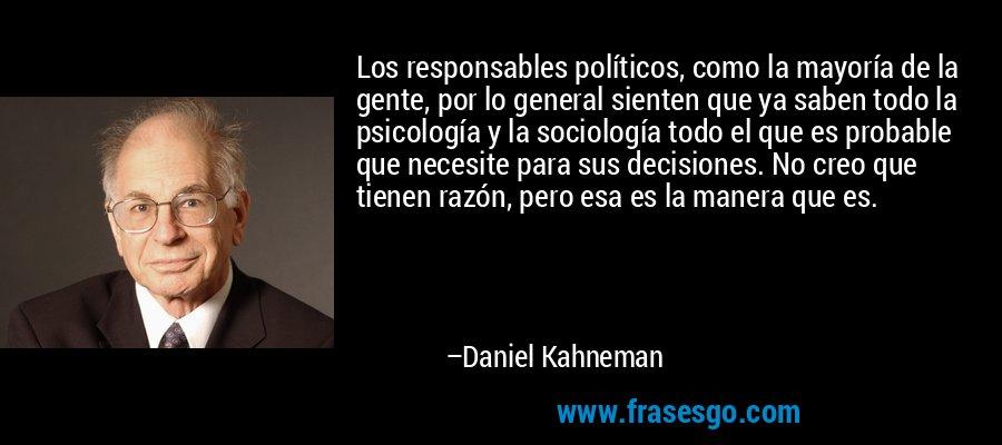 Los responsables políticos, como la mayoría de la gente, por lo general sienten que ya saben todo la psicología y la sociología todo el que es probable que necesite para sus decisiones. No creo que tienen razón, pero esa es la manera que es. – Daniel Kahneman