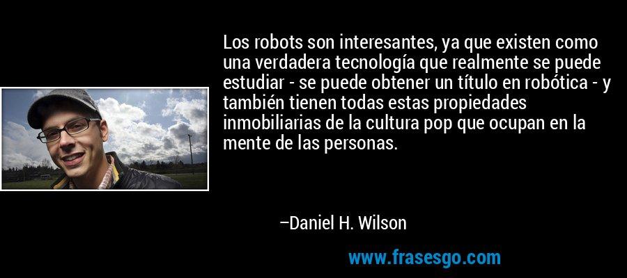 Los robots son interesantes, ya que existen como una verdadera tecnología que realmente se puede estudiar - se puede obtener un título en robótica - y también tienen todas estas propiedades inmobiliarias de la cultura pop que ocupan en la mente de las personas. – Daniel H. Wilson