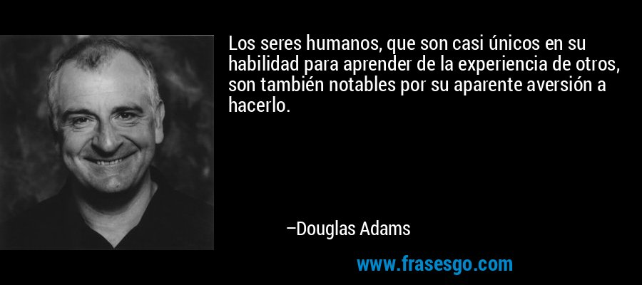 Los seres humanos, que son casi únicos en su habilidad para aprender de la experiencia de otros, son también notables por su aparente aversión a hacerlo. – Douglas Adams