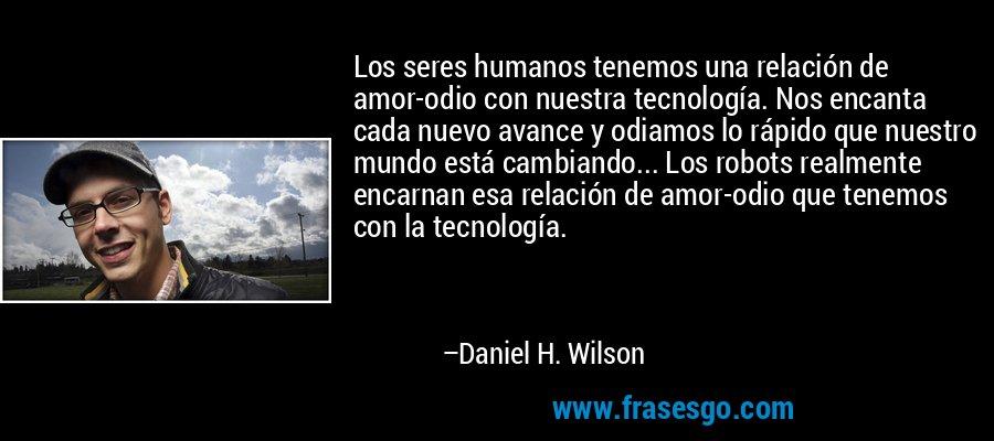 Los seres humanos tenemos una relación de amor-odio con nuestra tecnología. Nos encanta cada nuevo avance y odiamos lo rápido que nuestro mundo está cambiando... Los robots realmente encarnan esa relación de amor-odio que tenemos con la tecnología. – Daniel H. Wilson