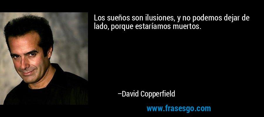 Los sueños son ilusiones, y no podemos dejar de lado, porque estaríamos muertos. – David Copperfield