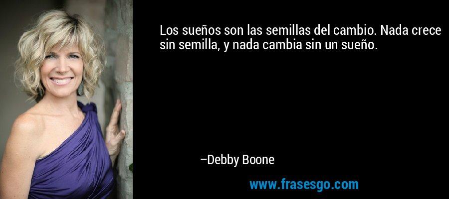 Los sueños son las semillas del cambio. Nada crece sin semilla, y nada cambia sin un sueño. – Debby Boone