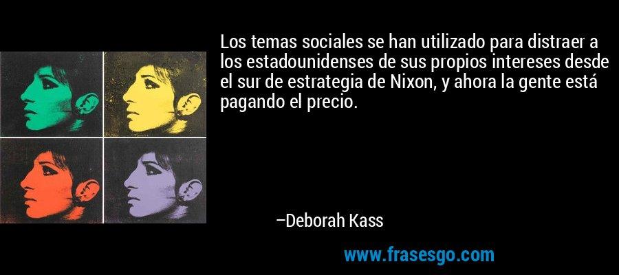 Los temas sociales se han utilizado para distraer a los estadounidenses de sus propios intereses desde el sur de estrategia de Nixon, y ahora la gente está pagando el precio. – Deborah Kass
