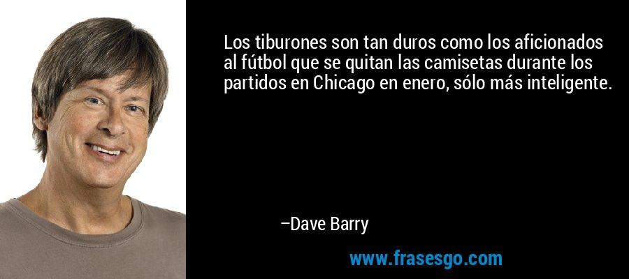 Los tiburones son tan duros como los aficionados al fútbol que se quitan las camisetas durante los partidos en Chicago en enero, sólo más inteligente. – Dave Barry