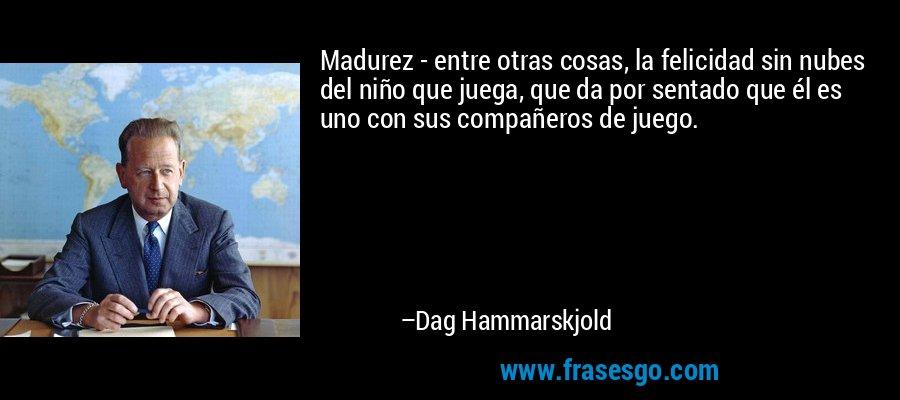 Madurez - entre otras cosas, la felicidad sin nubes del niño que juega, que da por sentado que él es uno con sus compañeros de juego. – Dag Hammarskjold