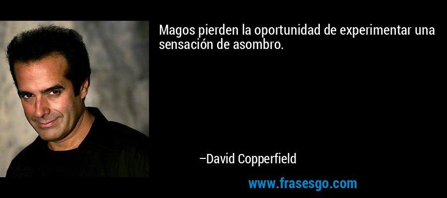 Magos pierden la oportunidad de experimentar una sensación de asombro. – David Copperfield