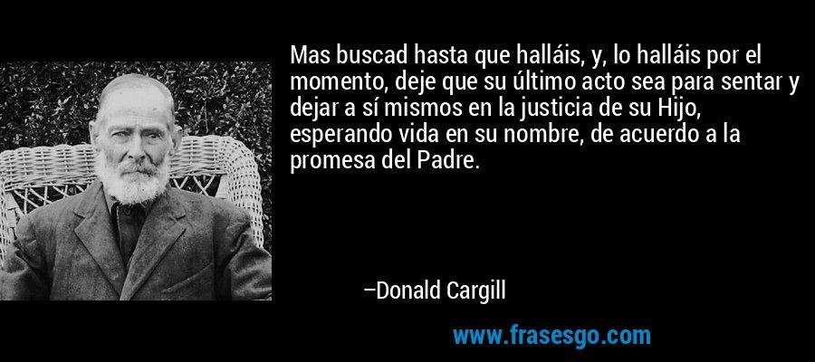 Mas buscad hasta que halláis, y, lo halláis por el momento, deje que su último acto sea para sentar y dejar a sí mismos en la justicia de su Hijo, esperando vida en su nombre, de acuerdo a la promesa del Padre. – Donald Cargill
