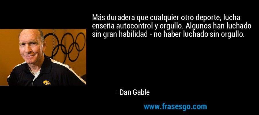 Más duradera que cualquier otro deporte, lucha enseña autocontrol y orgullo. Algunos han luchado sin gran habilidad - no haber luchado sin orgullo. – Dan Gable