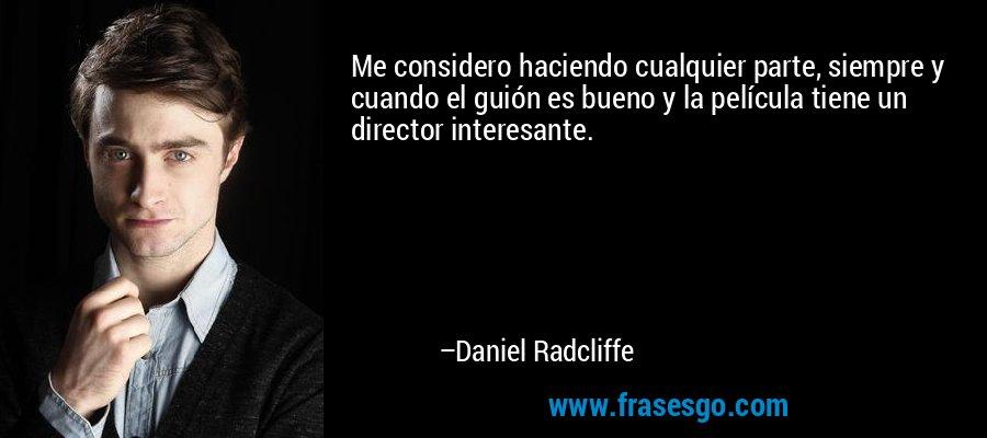 Me considero haciendo cualquier parte, siempre y cuando el guión es bueno y la película tiene un director interesante. – Daniel Radcliffe