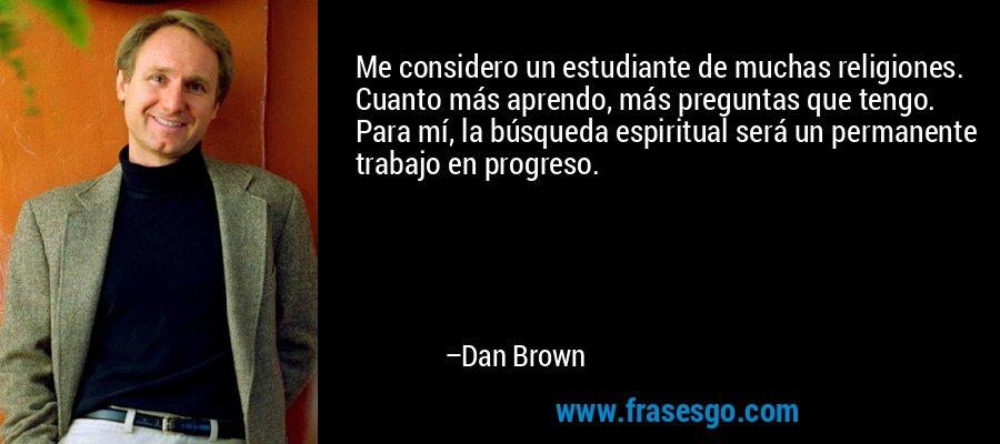 Me considero un estudiante de muchas religiones. Cuanto más aprendo, más preguntas que tengo. Para mí, la búsqueda espiritual será un permanente trabajo en progreso. – Dan Brown