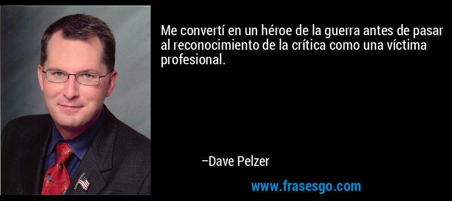 Me convertí en un héroe de la guerra antes de pasar al reconocimiento de la crítica como una víctima profesional. – Dave Pelzer