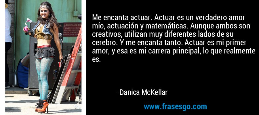 Me encanta actuar. Actuar es un verdadero amor mío, actuación y matemáticas. Aunque ambos son creativos, utilizan muy diferentes lados de su cerebro. Y me encanta tanto. Actuar es mi primer amor, y esa es mi carrera principal, lo que realmente es. – Danica McKellar