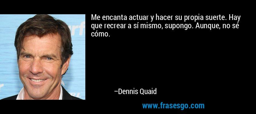 Me encanta actuar y hacer su propia suerte. Hay que recrear a sí mismo, supongo. Aunque, no sé cómo. – Dennis Quaid