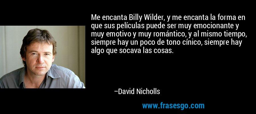Me encanta Billy Wilder, y me encanta la forma en que sus películas puede ser muy emocionante y muy emotivo y muy romántico, y al mismo tiempo, siempre hay un poco de tono cínico, siempre hay algo que socava las cosas. – David Nicholls