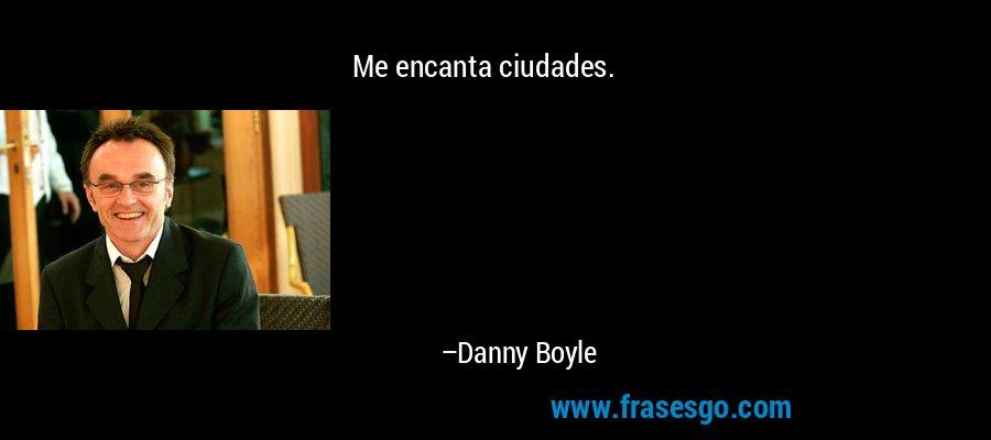 Me encanta ciudades. – Danny Boyle