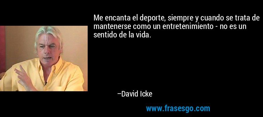Me encanta el deporte, siempre y cuando se trata de mantenerse como un entretenimiento - no es un sentido de la vida. – David Icke