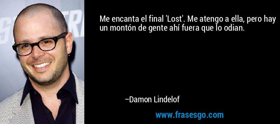 Me encanta el final 'Lost'. Me atengo a ella, pero hay un montón de gente ahí fuera que lo odian. – Damon Lindelof