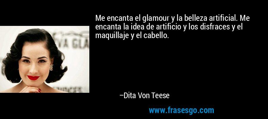 Me encanta el glamour y la belleza artificial. Me encanta la idea de artificio y los disfraces y el maquillaje y el cabello. – Dita Von Teese