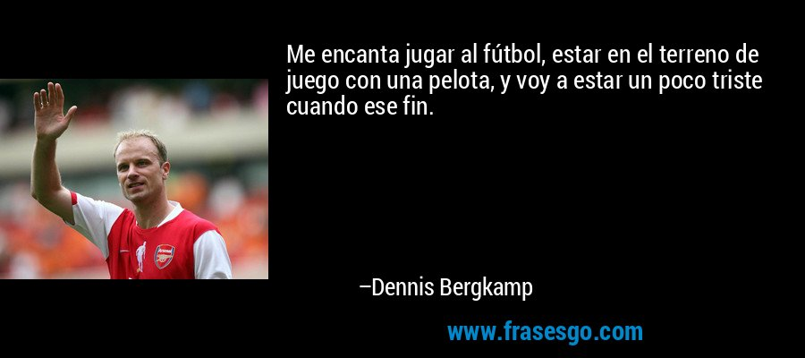 Me encanta jugar al fútbol, estar en el terreno de juego con una pelota, y voy a estar un poco triste cuando ese fin. – Dennis Bergkamp