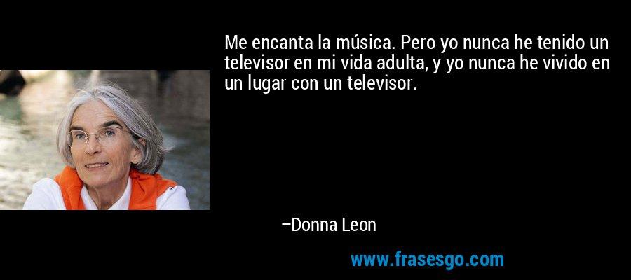 Me encanta la música. Pero yo nunca he tenido un televisor en mi vida adulta, y yo nunca he vivido en un lugar con un televisor. – Donna Leon