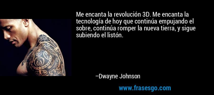Me encanta la revolución 3D. Me encanta la tecnología de hoy que continúa empujando el sobre, continúa romper la nueva tierra, y sigue subiendo el listón. – Dwayne Johnson