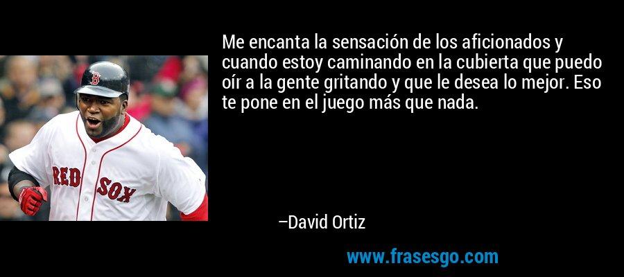 Me encanta la sensación de los aficionados y cuando estoy caminando en la cubierta que puedo oír a la gente gritando y que le desea lo mejor. Eso te pone en el juego más que nada. – David Ortiz